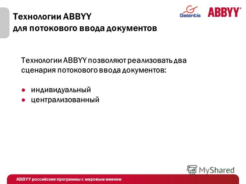 ABBYY российские программы с мировым именем Технологии ABBYY для потокового ввода документов Технологии ABBYY позволяют реализовать два сценария потокового ввода документов: индивидуальный централизованный
