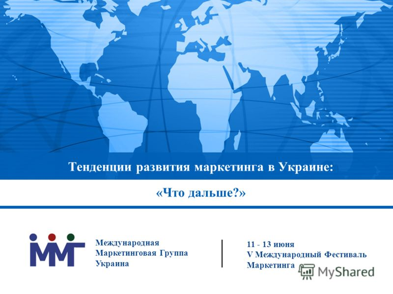 Тенденции развития маркетинга в Украине: «Что дальше?» 11 - 13 июня V Международный Фестиваль Маркетинга Международная Маркетинговая Группа Украина