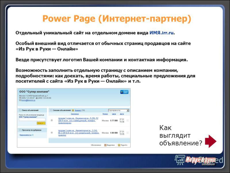 Power Page (Интернет-партнер) Отдельный уникальный сайт на отдельном домене вида ИМЯ.irr.ru. Особый внешний вид отличается от обычных страниц продавцов на сайте «Из Рук в Руки Онлайн» Везде присутствует логотип Вашей компании и контактная информация.