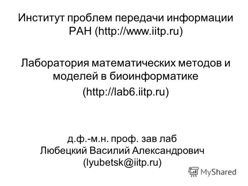 д.ф.-м.н. проф. зав лаб Любецкий Василий Александрович (lyubetsk@iitp.ru) Институт проблем передачи информации РАН (http://www.iitp.ru) Лаборатория математических методов и моделей в биоинформатике (http://lab6.iitp.ru)