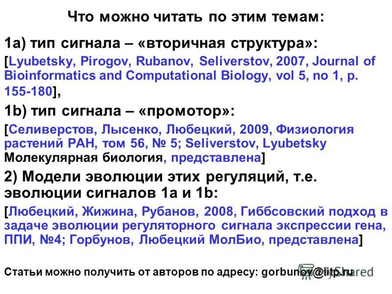 Что можно читать по этим темам: 1а) тип сигнала – «вторичная структура»: [Lyubetsky, Pirogov, Rubanov, Seliverstov, 2007, Journal of Bioinformatics and Computational Biology, vol 5, no 1, p. 155-180], 1b) тип сигнала – «промотор»: [Селиверстов, Лысен