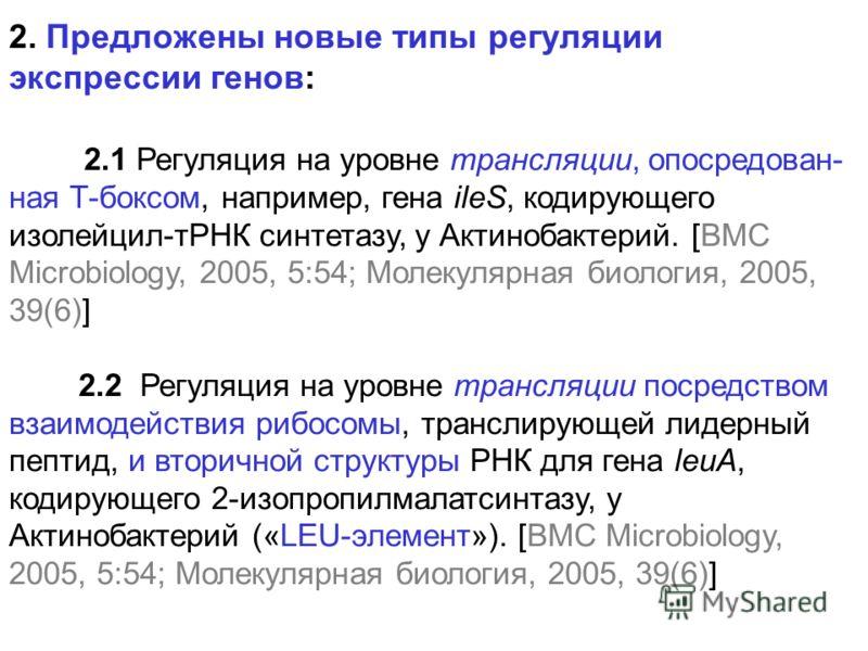 2. Предложены новые типы регуляции экспрессии генов: 2.1 Регуляция на уровне трансляции, опосредован- ная Т-боксом, например, гена ileS, кодирующего изолейцил-тРНК синтетазу, у Актинобактерий. [BMC Microbiology, 2005, 5:54; Молекулярная биология, 200
