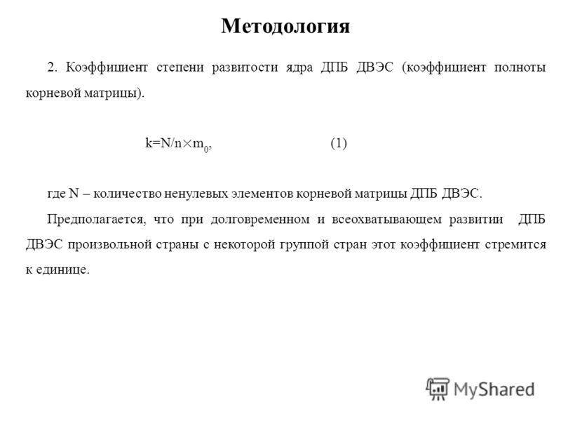 Методология 2. Коэффициент степени развитости ядра ДПБ ДВЭС (коэффициент полноты корневой матрицы). k=N/n×m 0, (1) где N – количество ненулевых элементов корневой матрицы ДПБ ДВЭС. Предполагается, что при долговременном и всеохватывающем развитии ДПБ