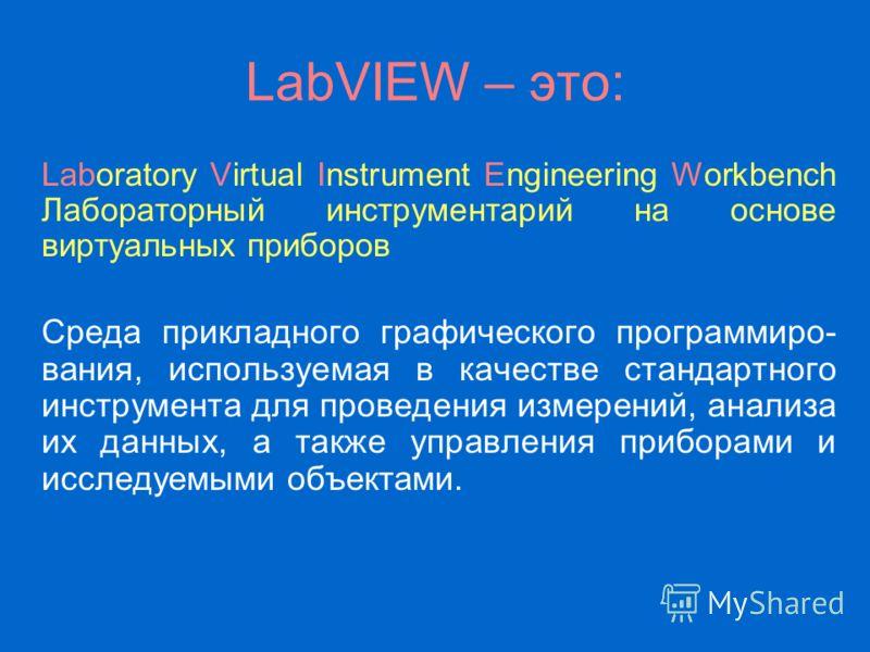 LabVIEW – это: Laboratory Virtual Instrument Engineering Workbench Лабораторный инструментарий на основе виртуальных приборов Среда прикладного графического программиро- вания, используемая в качестве стандартного инструмента для проведения измерений