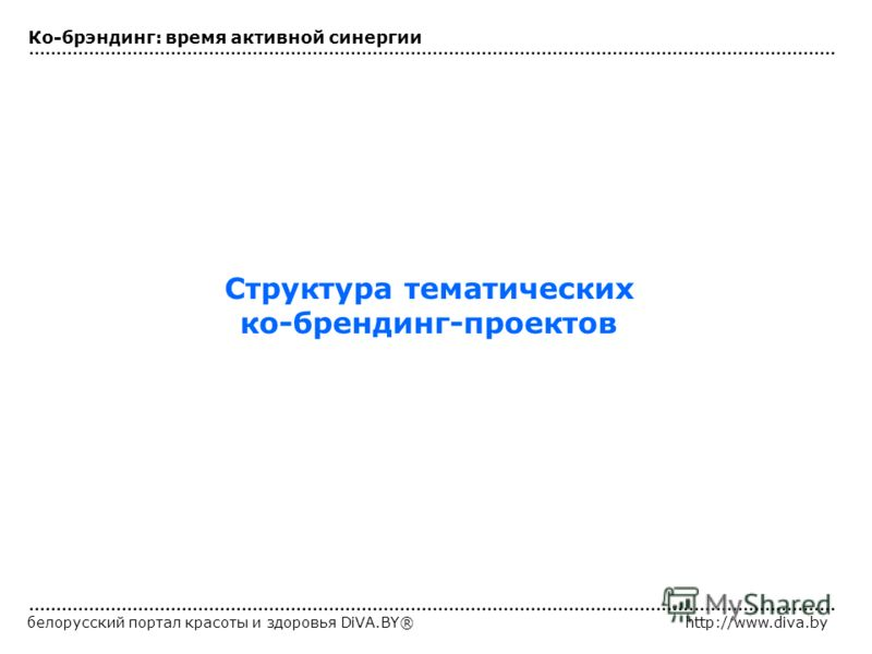 белорусский портал красоты и здоровья DiVA.BY®http://www.diva.by Структура тематических ко-брендинг-проектов Ко-брэндинг: время активной синергии