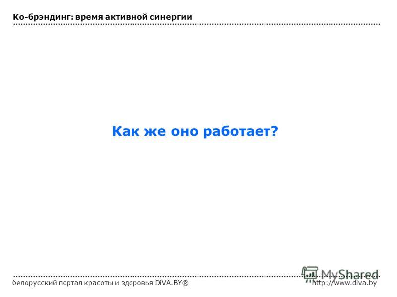 белорусский портал красоты и здоровья DiVA.BY®http://www.diva.by Как же оно работает? Ко-брэндинг: время активной синергии
