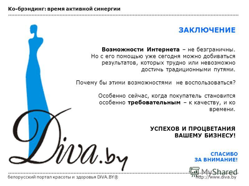 белорусский портал красоты и здоровья DiVA.BY®http://www.diva.by ЗАКЛЮЧЕНИЕ Возможности Интернета – не безграничны. Но с его помощью уже сегодня можно добиваться результатов, которых трудно или невозможно достичь традиционными путями. Почему бы этими