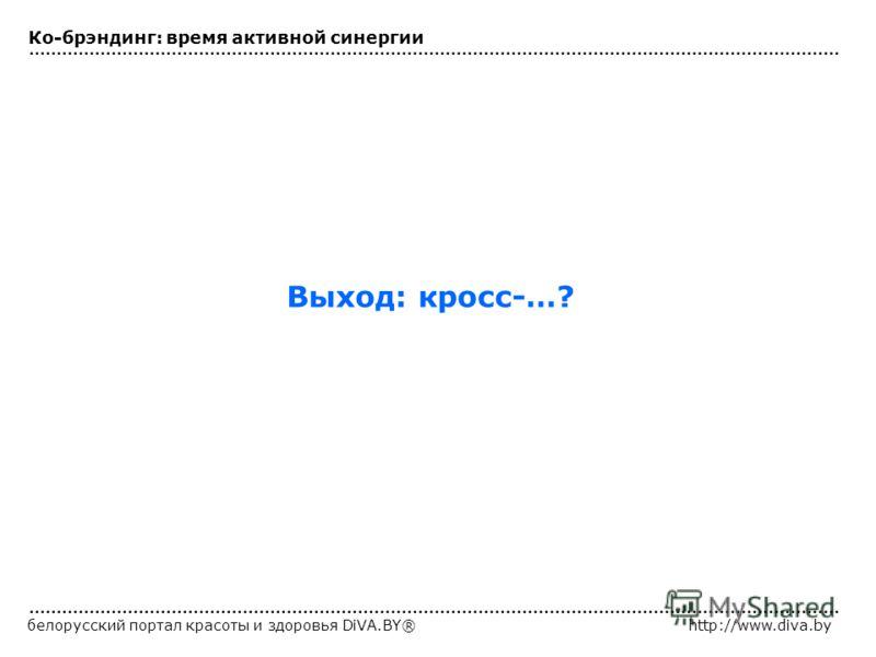 белорусский портал красоты и здоровья DiVA.BY®http://www.diva.by Выход: кросс-…? Ко-брэндинг: время активной синергии