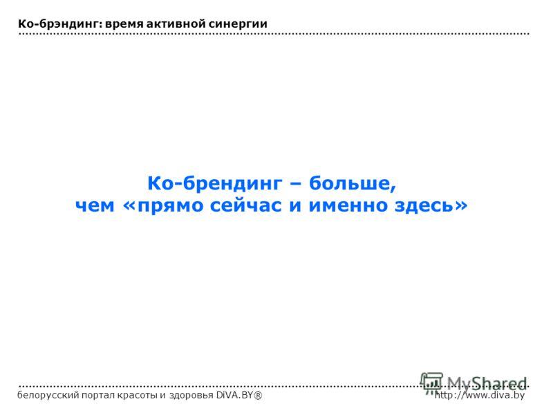 белорусский портал красоты и здоровья DiVA.BY®http://www.diva.by Ко-брендинг – больше, чем «прямо сейчас и именно здесь» Ко-брэндинг: время активной синергии