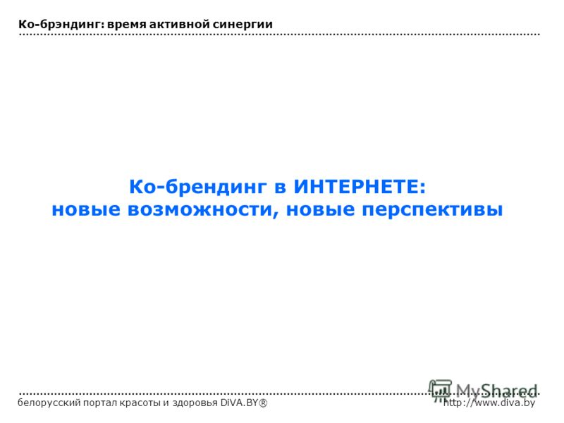 белорусский портал красоты и здоровья DiVA.BY®http://www.diva.by Ко-брендинг в ИНТЕРНЕТЕ: новые возможности, новые перспективы Ко-брэндинг: время активной синергии