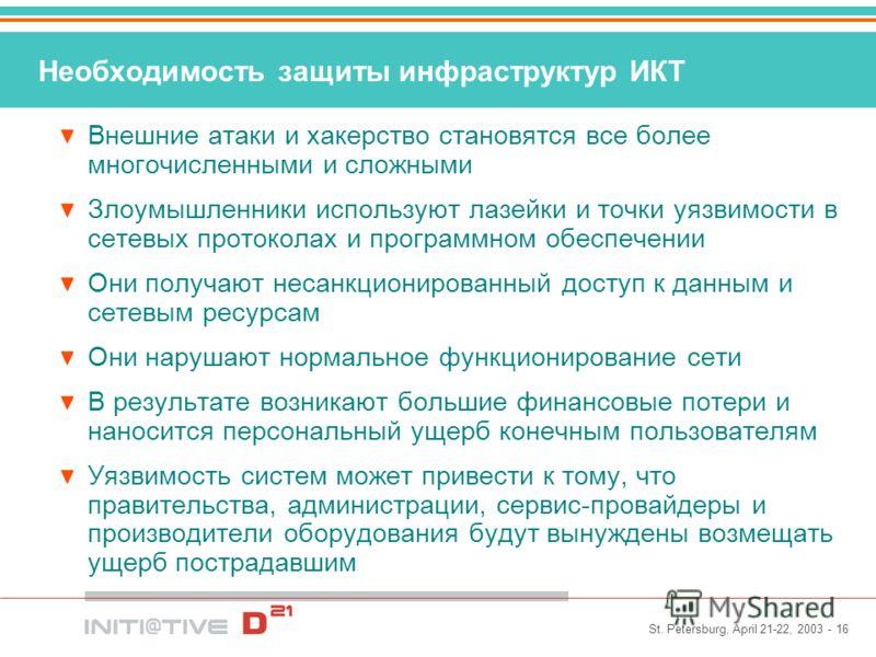 St. Petersburg, April 21-22, 2003 - 16 Необходимость защиты инфраструктур ИКТ Внешние атаки и хакерство становятся все более многочисленными и сложными Злоумышленники используют лазейки и точки уязвимости в сетевых протоколах и программном обеспечени