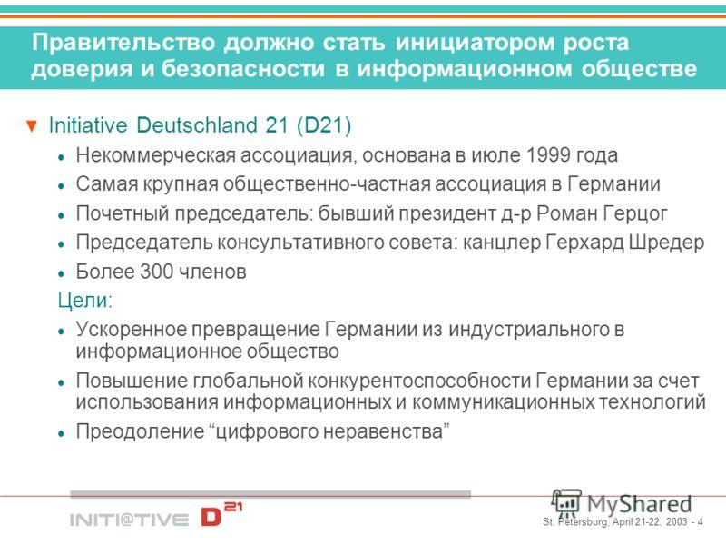 St. Petersburg, April 21-22, 2003 - 4 Правительство должно стать инициатором роста доверия и безопасности в информационном обществе Initiative Deutschland 21 (D21) Некоммерческая ассоциация, основана в июле 1999 года Самая крупная общественно-частная
