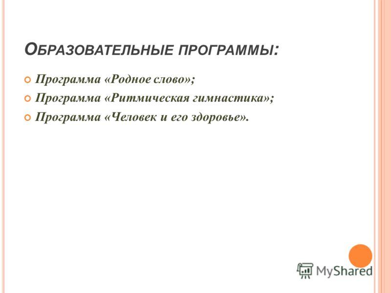 О БРАЗОВАТЕЛЬНЫЕ ПРОГРАММЫ : Программа «Родное слово»; Программа «Ритмическая гимнастика»; Программа «Человек и его здоровье».
