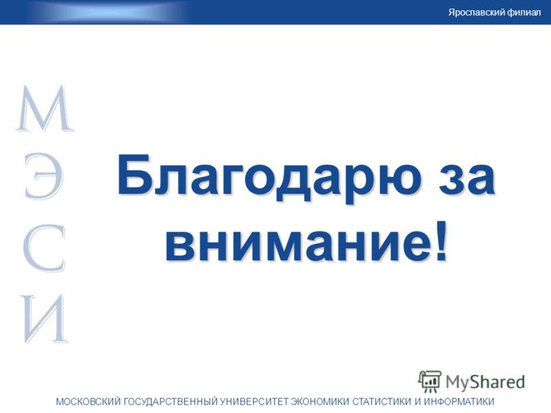 Ярославский филиал МОСКОВСКИЙ ГОСУДАРСТВЕННЫЙ УНИВЕРСИТЕТ ЭКОНОМИКИ СТАТИСТИКИ И ИНФОРМАТИКИ Благодарю за внимание!