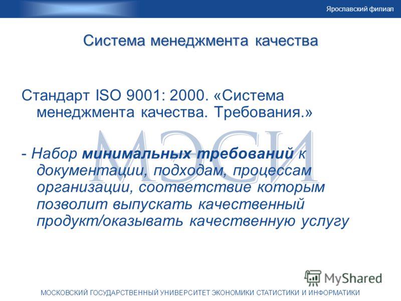 Ярославский филиал МОСКОВСКИЙ ГОСУДАРСТВЕННЫЙ УНИВЕРСИТЕТ ЭКОНОМИКИ СТАТИСТИКИ И ИНФОРМАТИКИ Система менеджмента качества Стандарт ISO 9001: 2000. «Система менеджмента качества. Требования.» - Набор минимальных требований к документации, подходам, пр