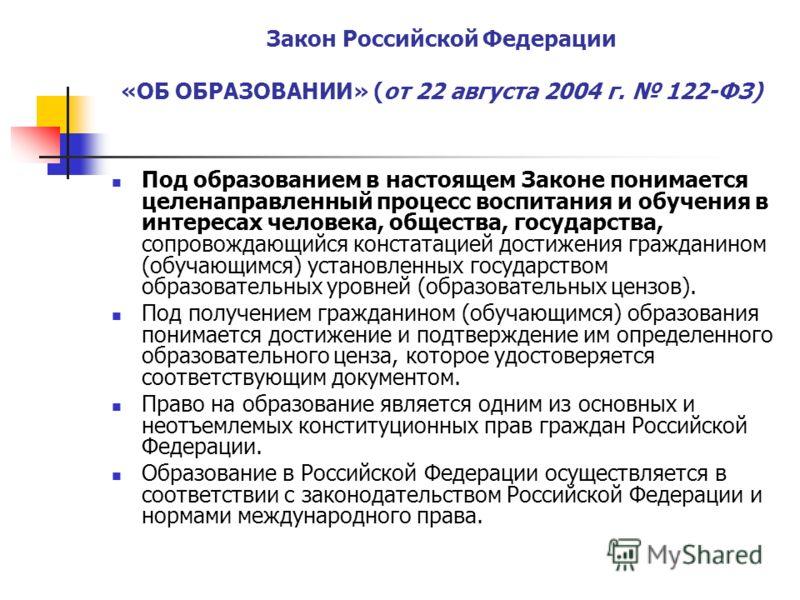 Закон Российской Федерации «ОБ ОБРАЗОВАНИИ» (от 22 августа 2004 г. 122-ФЗ) Под образованием в настоящем Законе понимается целенаправленный процесс воспитания и обучения в интересах человека, общества, государства, сопровождающийся констатацией достиж