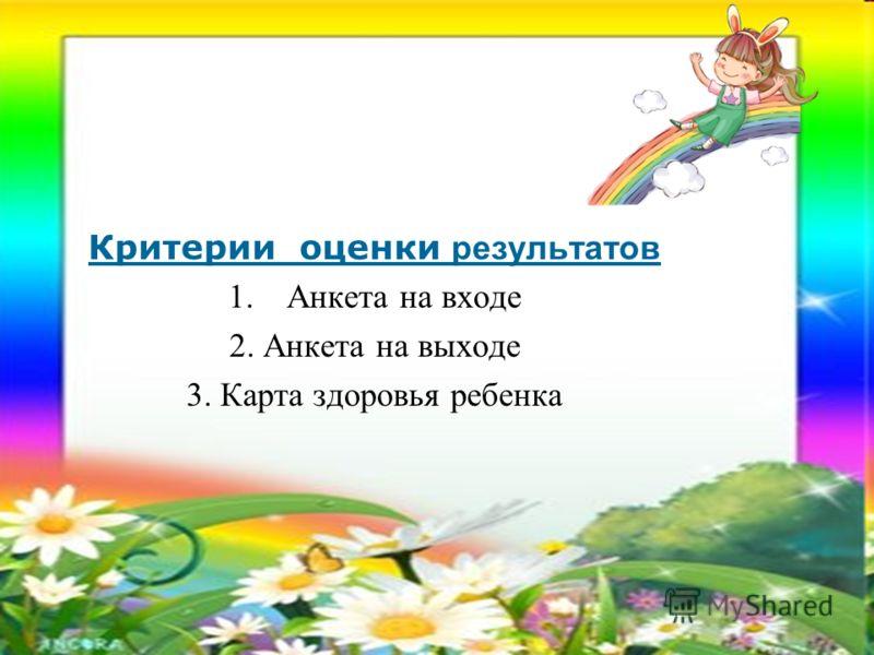Критерии оценки результатов 1.Анкета на входе 2. Анкета на выходе 3. Карта здоровья ребенка