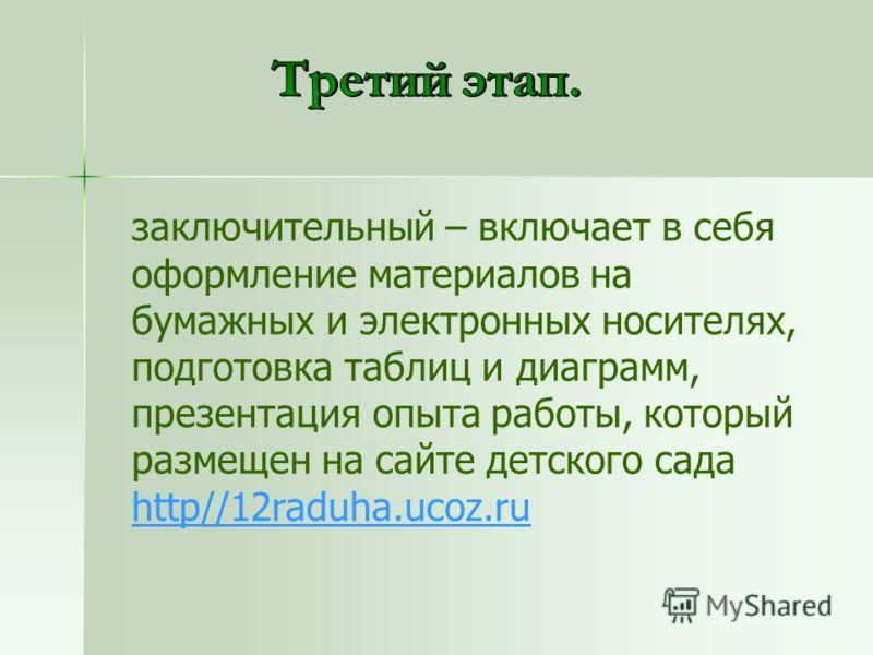 заключительный – включает в себя оформление материалов на бумажных и электронных носителях, подготовка таблиц и диаграмм, презентация опыта работы, который размещен на сайте детского сада http//12raduha.ucoz.ru