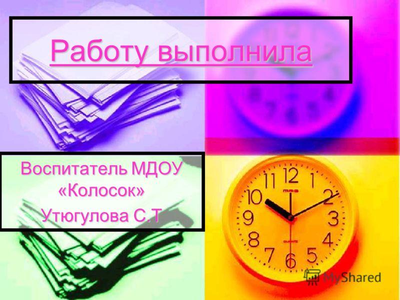 Работу выполнила Воспитатель МДОУ «Колосок» Утюгулова С.Т