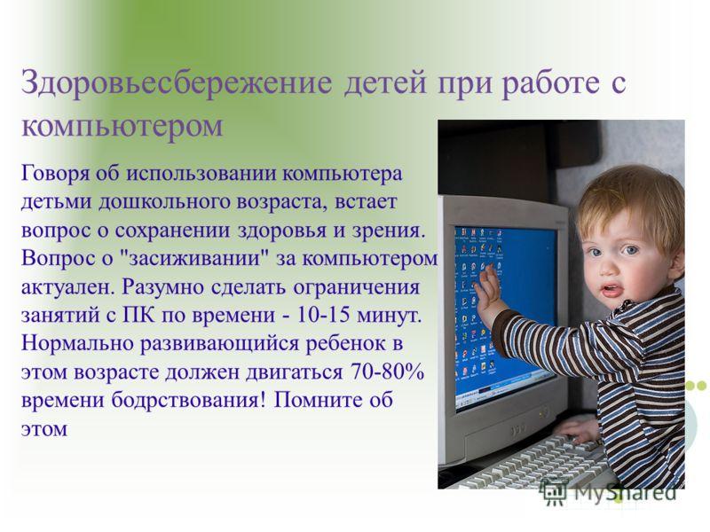 Здоровьесбережение детей при работе с компьютером Говоря об использовании компьютера детьми дошкольного возраста, встает вопрос о сохранении здоровья и зрения. Вопрос о
