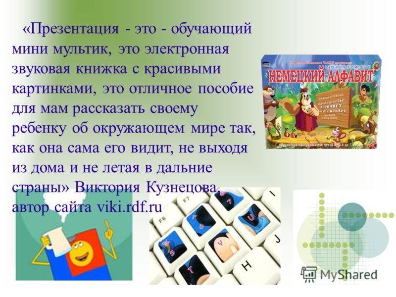 «Презентация - это - обучающий мини мультик, это электронная звуковая книжка с красивыми картинками, это отличное пособие для мам рассказать своему ребенку об окружающем мире так, как она сама его видит, не выходя из дома и не летая в дальние страны»