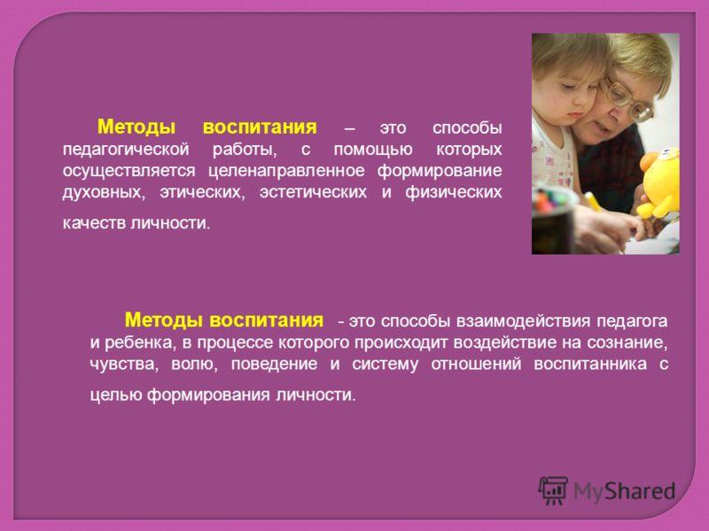 Методы воспитания – это способы педагогической работы, с помощью которых осуществляется целенаправленное формирование духовных, этических, эстетических и физических качеств личности. Методы воспитания - это способы взаимодействия педагога и ребенка,