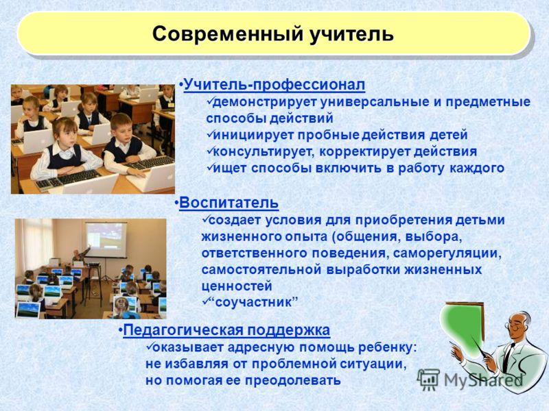 Современный учитель Учитель-профессионал демонстрирует универсальные и предметные способы действий инициирует пробные действия детей консультирует, корректирует действия ищет способы включить в работу каждого Воспитатель создает условия для приобрете