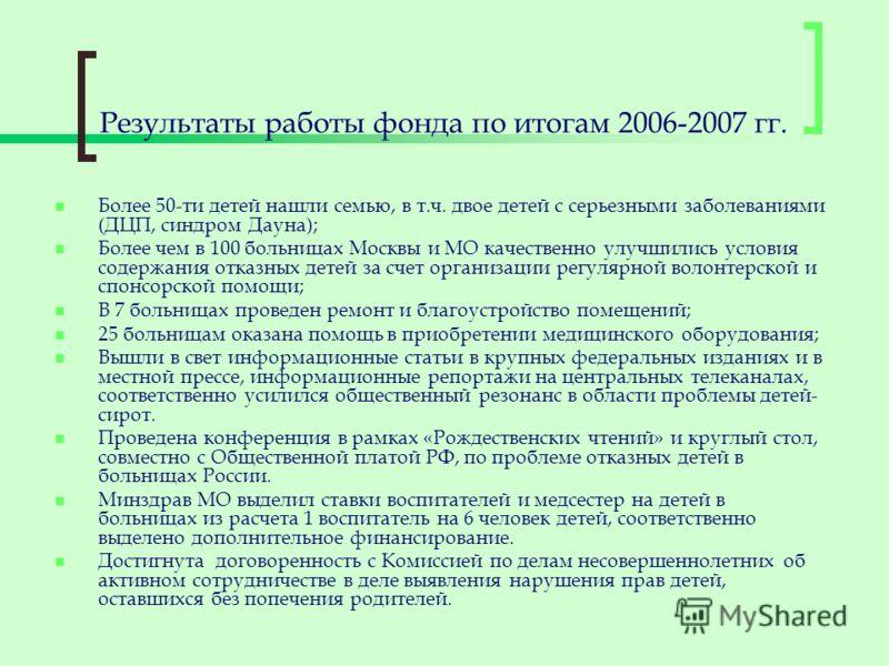 Результаты работы фонда по итогам 2006-2007 гг. Более 50-ти детей нашли семью, в т.ч. двое детей с серьезными заболеваниями (ДЦП, синдром Дауна); Более чем в 100 больницах Москвы и МО качественно улучшились условия содержания отказных детей за счет о