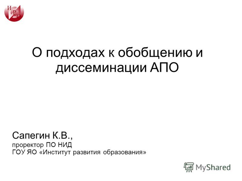 О подходах к обобщению и диссеминации АПО Сапегин К.В., проректор ПО НИД ГОУ ЯО «Институт развития образования»