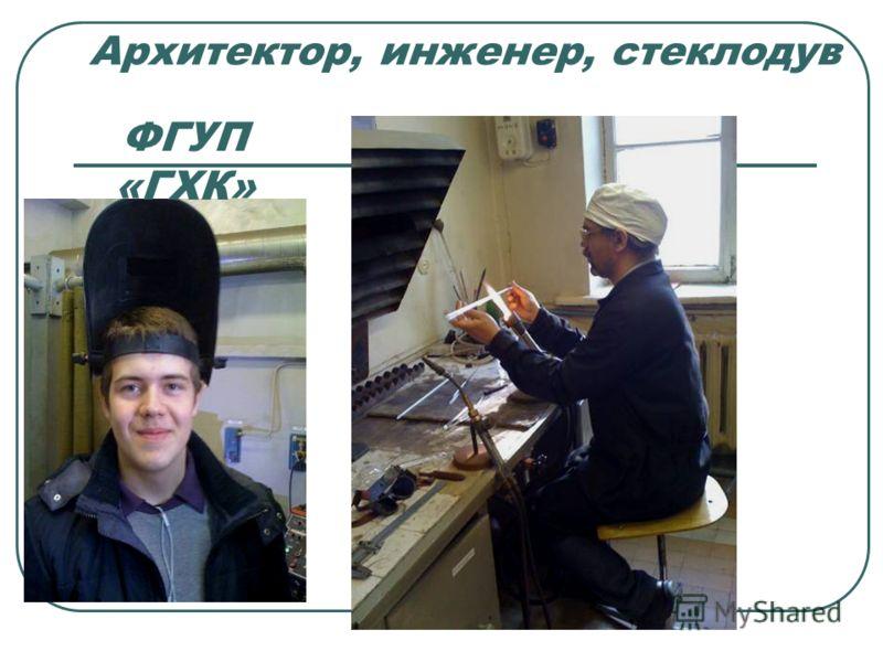 Архитектор, инженер, стеклодув ФГУП «ГХК»