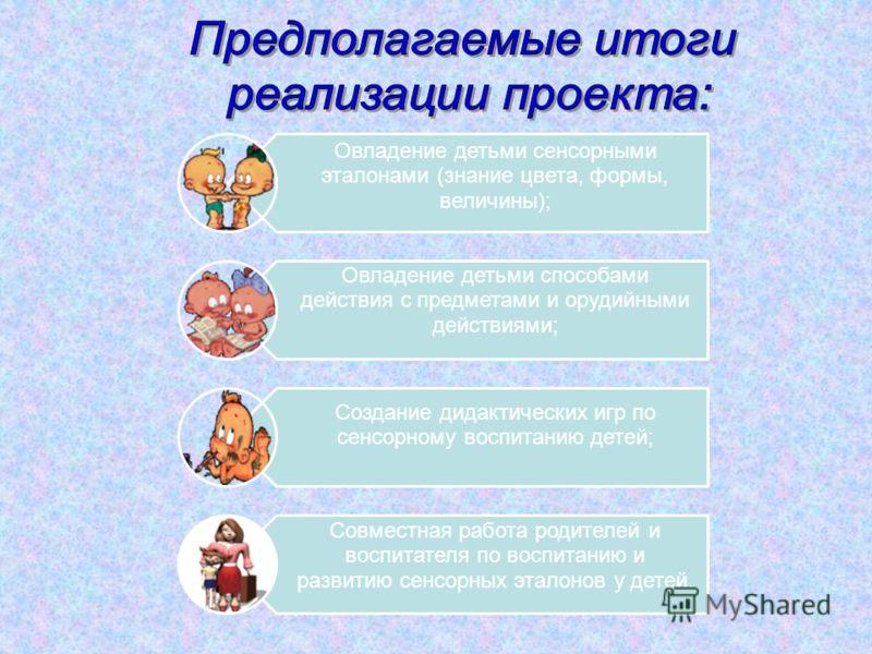 Овладение детьми сенсорными эталонами (знание цвета, формы, величины); Овладение детьми способами действия с предметами и орудийными действиями; Создание дидактических игр по сенсорному воспитанию детей; Совместная работа родителей и воспитателя по в