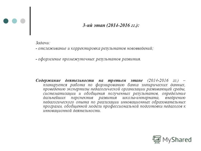 3-ий этап (2014-2016 гг.): Задачи: - отслеживание и корректировка результатов нововведений; - оформление промежуточных результатов развития. Содержание деятельности на третьем этапе (2014-2016 гг.) – планируется работа по формированию банка эмпиричес