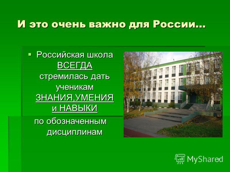 7 И это очень важно для России… И это очень важно для России… Российская школа ВСЕГДА стремилась дать ученикам ЗНАНИЯ,УМЕНИЯ и НАВЫКИ Российская школа ВСЕГДА стремилась дать ученикам ЗНАНИЯ,УМЕНИЯ и НАВЫКИ по обозначенным дисциплинам