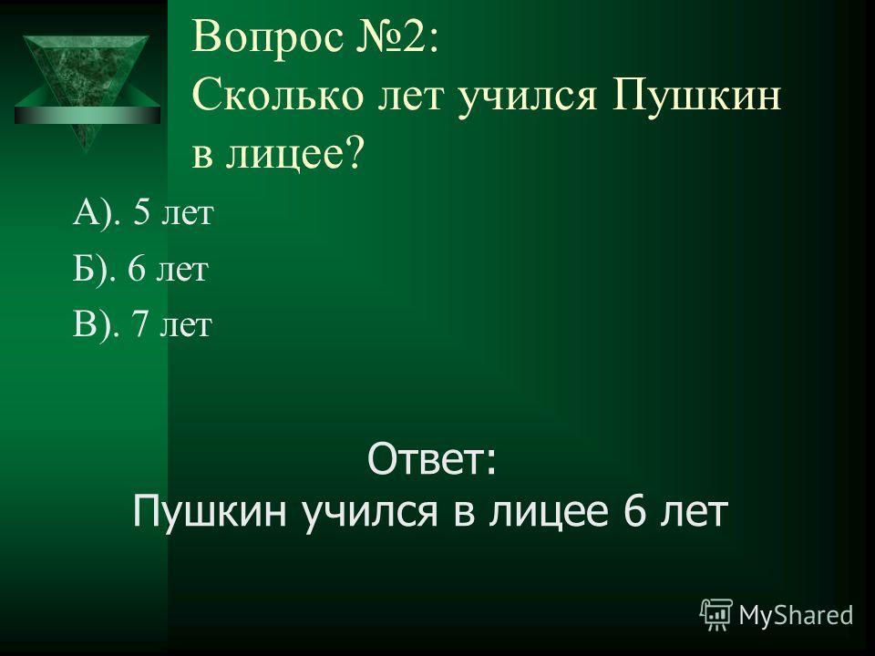 Вопрос 2: Сколько лет учился Пушкин в лицее? А). 5 лет Б). 6 лет В). 7 лет Ответ: Пушкин учился в лицее 6 лет