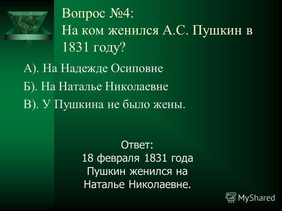 Вопрос 4: На ком женился А.С. Пушкин в 1831 году? А). На Надежде Осиповне Б). На Наталье Николаевне В). У Пушкина не было жены. Ответ: 18 февраля 1831 года Пушкин женился на Наталье Николаевне.