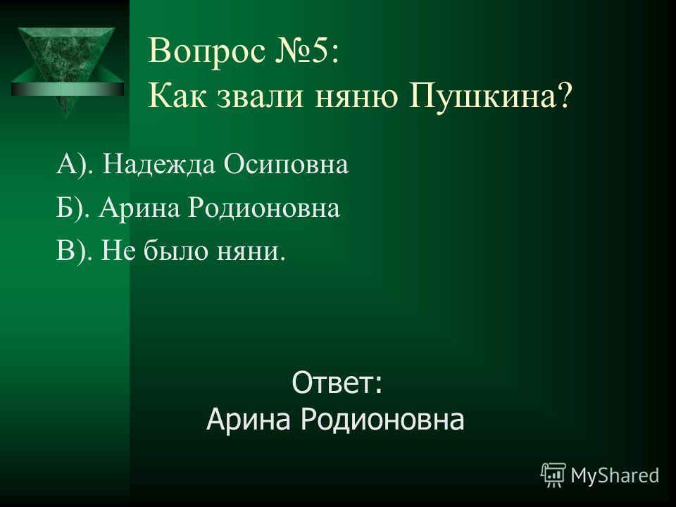 Вопрос 5: Как звали няню Пушкина? А). Надежда Осиповна Б). Арина Родионовна В). Не было няни. Ответ: Арина Родионовна