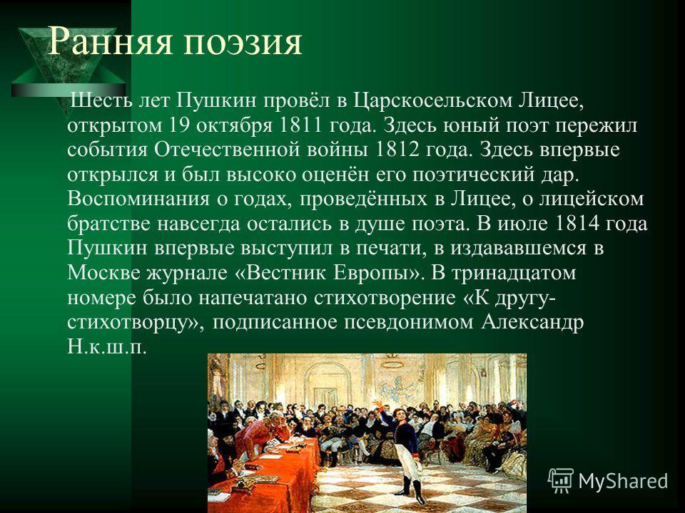Ранняя поэзия Шесть лет Пушкин провёл в Царскосельском Лицее, открытом 19 октября 1811 года. Здесь юный поэт пережил события Отечественной войны 1812 года. Здесь впервые открылся и был высоко оценён его поэтический дар. Воспоминания о годах, проведён