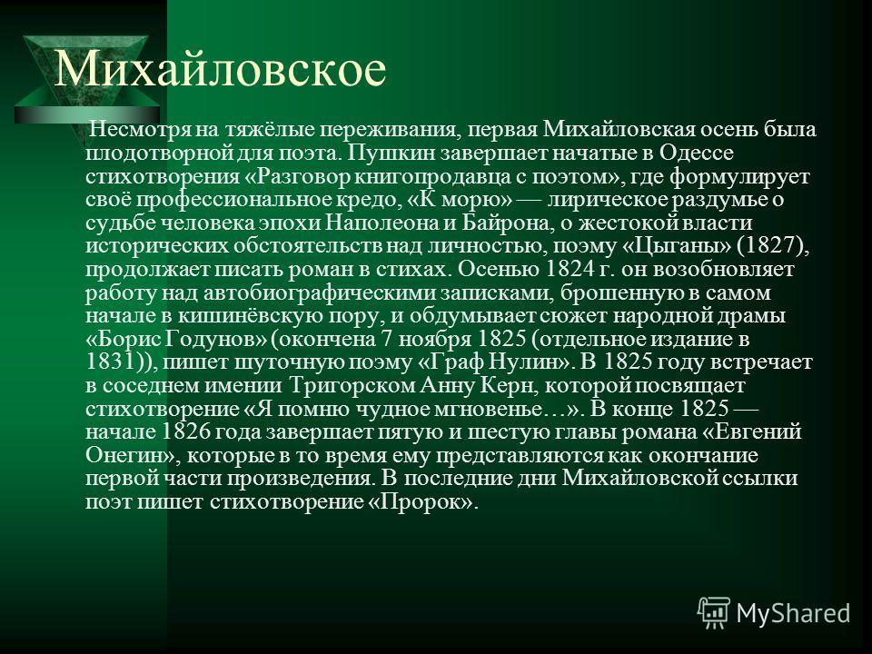 Михайловское Несмотря на тяжёлые переживания, первая Михайловская осень была плодотворной для поэта. Пушкин завершает начатые в Одессе стихотворения «Разговор книгопродавца с поэтом», где формулирует своё профессиональное кредо, «К морю» лирическое р