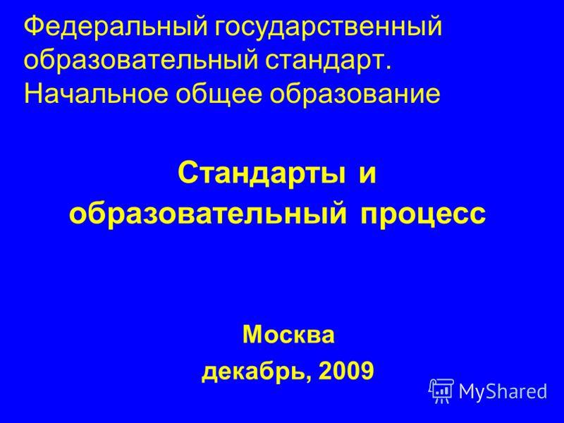 Федеральный государственный образовательный стандарт. Начальное общее образование Москва декабрь, 2009 Стандарты и образовательный процесс
