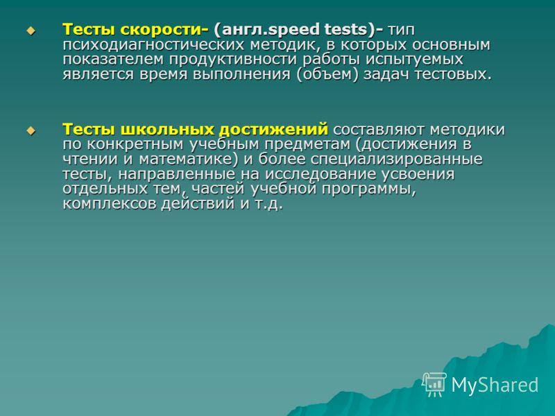 Тесты скорости- (англ.speed tests)- тип психодиагностических методик, в которых основным показателем продуктивности работы испытуемых является время выполнения (объем) задач тестовых. Тесты скорости- (англ.speed tests)- тип психодиагностических метод