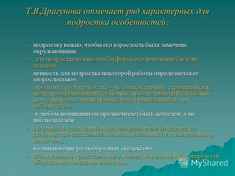 Т. В. Драгунова отмечает ряд характерных для подростка особенностей : –подростку важно, чтобы его взрослость была замечена окружающими; – для подростка важно, чтобы форма его поведения была не детской; –ценность для подростка некоторой работы определ