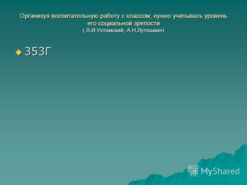 Организуя воспитательную работу с классом, нужно учитывать уровень его социальной зрелости ( Л.И.Ухтомский, А.Н.Лутошкин) 353Г 353Г