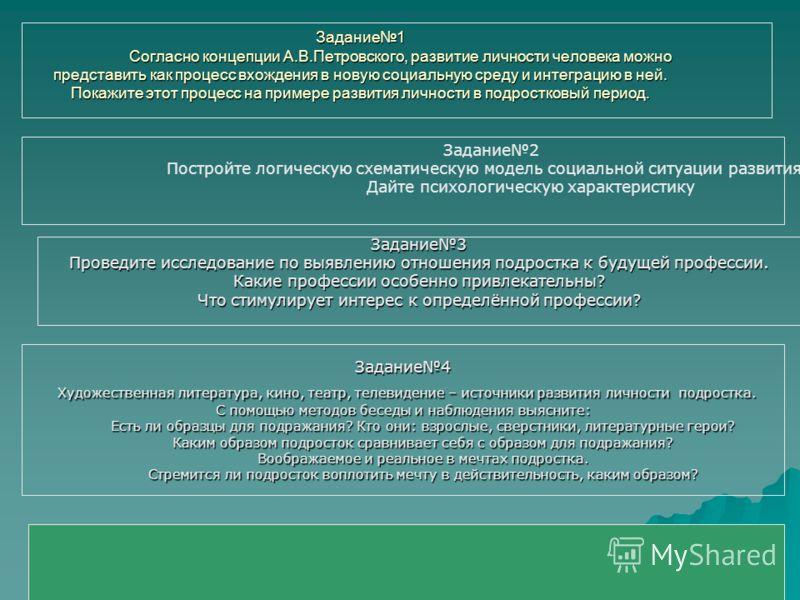Задание1 Согласно концепции А.В.Петровского, развитие личности человека можно представить как процесс вхождения в новую социальную среду и интеграцию в ней. Покажите этот процесс на примере развития личности в подростковый период. Задание2 Постройте