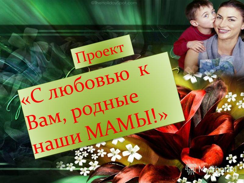 «С любовью к Вам, родные наши МАМЫ ! » Проект