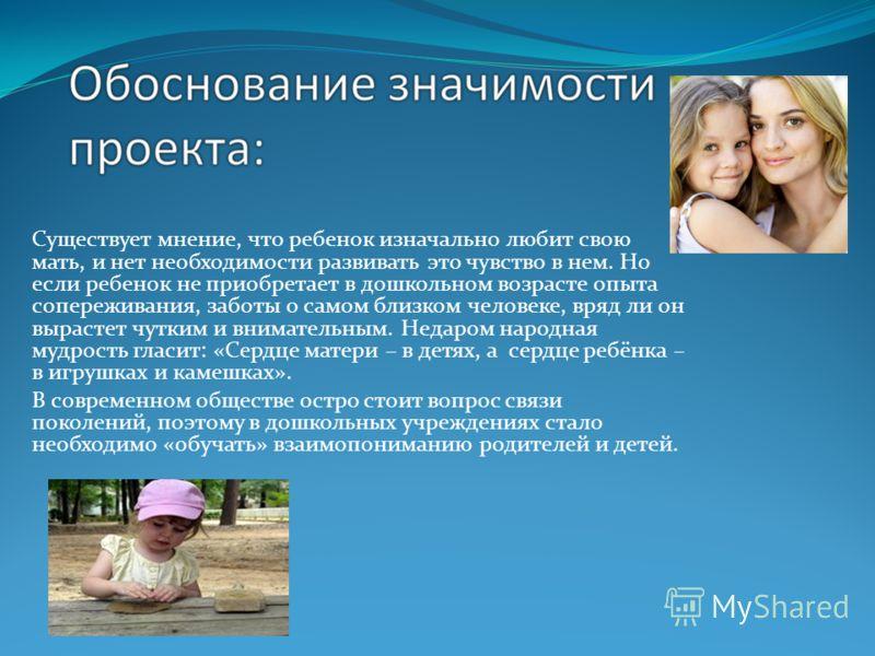 Существует мнение, что ребенок изначально любит свою мать, и нет необходимости развивать это чувство в нем. Но если ребенок не приобретает в дошкольном возрасте опыта сопереживания, заботы о самом близком человеке, вряд ли он вырастет чутким и внимат