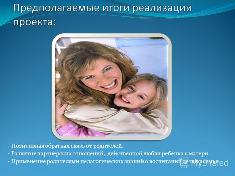 - Позитивная обратная связь от родителей. - Развитие партнерских отношений, действенной любви ребенка к матери. - Применение родителями педагогических знаний о воспитании детей в семье.