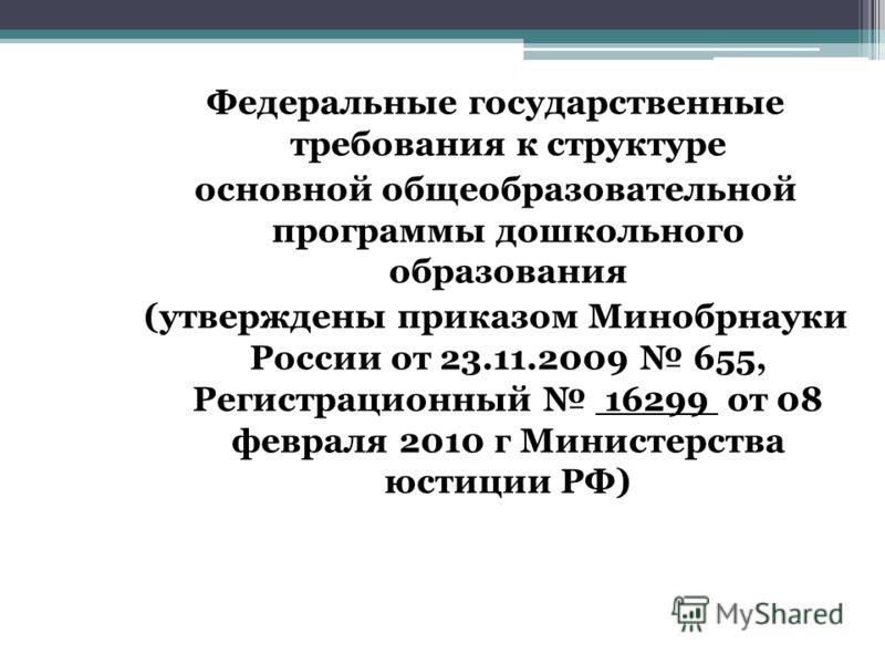 Федеральные государственные требования к структуре основной общеобразовательной программы дошкольного образования (утверждены приказом Минобрнауки России от 23.11.2009 655, Регистрационный 16299 от 08 февраля 2010 г Министерства юстиции РФ)