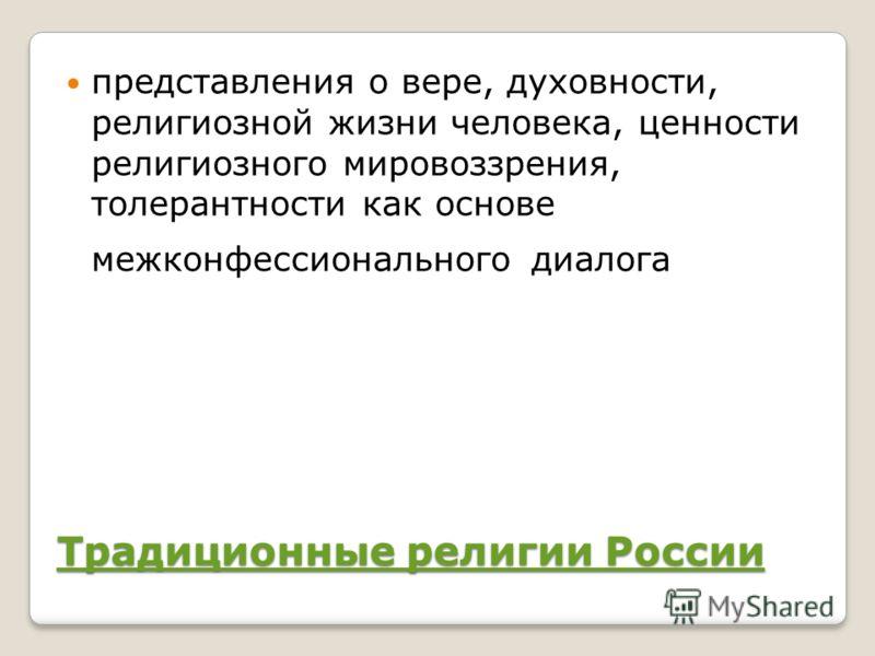 Традиционные религии России Традиционные религии России представления о вере, духовности, религиозной жизни человека, ценности религиозного мировоззрения, толерантности как основе межконфессионального диалога