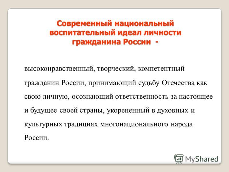 Современный национальный воспитательный идеал личности гражданина России - высоконравственный, творческий, компетентный гражданин России, принимающий судьбу Отечества как свою личную, осознающий ответственность за настоящее и будущее своей страны, ук
