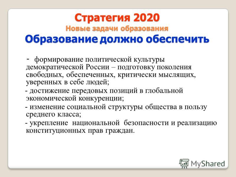 Стратегия 2020 Новые задачи образования Образование должно обеспечить - формирование политической культуры демократической России – подготовку поколения свободных, обеспеченных, критически мыслящих, уверенных в себе людей; - достижение передовых пози